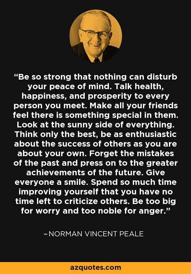 Be so strong that nothing can disturb your peace of mind. Talk health, happiness, and prosperity to every person you meet. Make all your friends feel there is something special in them. Look at the sunny side of everything. Think only the best, be as enthusiastic about the success of others as you are about your own. Forget the mistakes of the past and press on to the greater achievements of the future. Give everyone a smile. Spend so much time improving yourself that you have no time left to criticize others. Be too big for worry and too noble for anger. - Norman Vincent Peale