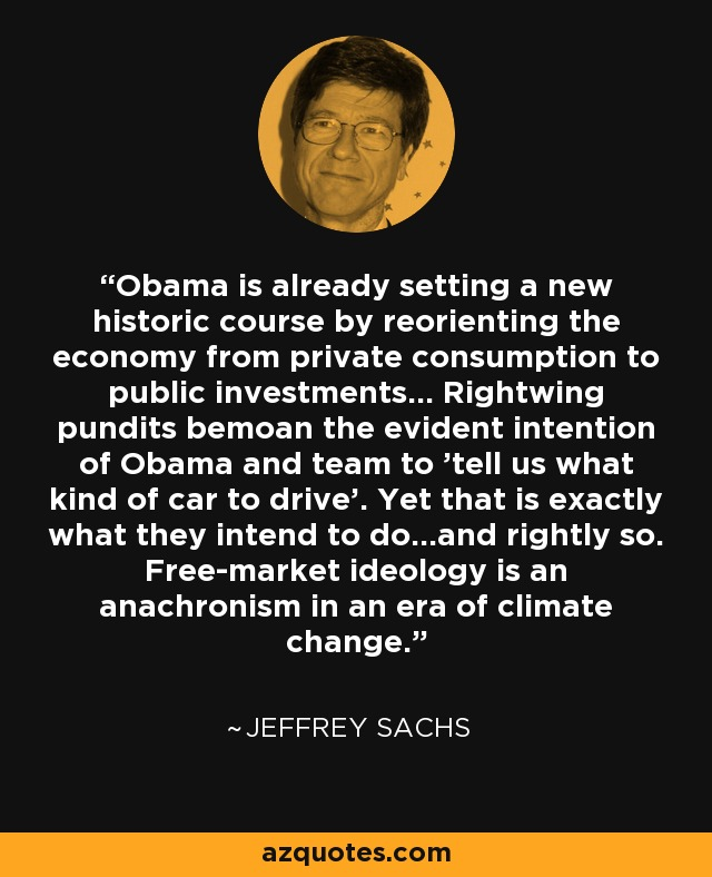 Obama is already setting a new historic course by reorienting the economy from private consumption to public investments... Rightwing pundits bemoan the evident intention of Obama and team to 'tell us what kind of car to drive'. Yet that is exactly what they intend to do...and rightly so. Free-market ideology is an anachronism in an era of climate change. - Jeffrey Sachs