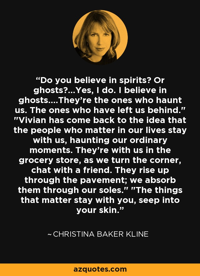 Do you believe in spirits? Or ghosts?...Yes, I do. I believe in ghosts....They're the ones who haunt us. The ones who have left us behind.