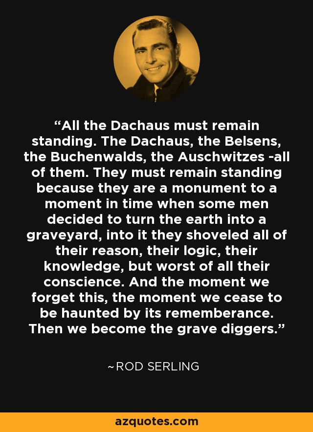 All the Dachaus must remain standing. The Dachaus, the Belsens, the Buchenwalds, the Auschwitzes -all of them. They must remain standing because they are a monument to a moment in time when some men decided to turn the earth into a graveyard, into it they shoveled all of their reason, their logic, their knowledge, but worst of all their conscience. And the moment we forget this, the moment we cease to be haunted by its rememberance. Then we become the grave diggers. - Rod Serling