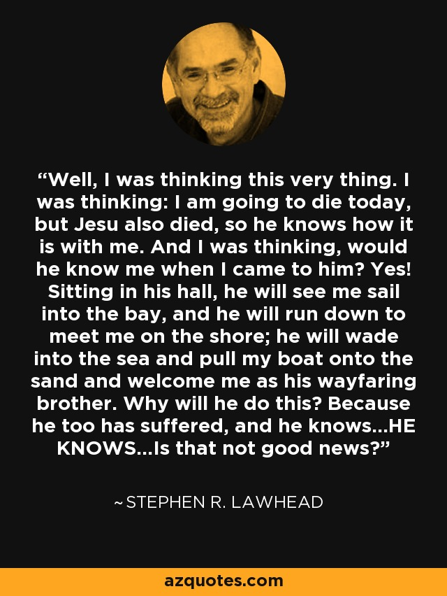 Well, I was thinking this very thing. I was thinking: I am going to die today, but Jesu also died, so he knows how it is with me. And I was thinking, would he know me when I came to him? Yes! Sitting in his hall, he will see me sail into the bay, and he will run down to meet me on the shore; he will wade into the sea and pull my boat onto the sand and welcome me as his wayfaring brother. Why will he do this? Because he too has suffered, and he knows...HE KNOWS...Is that not good news? - Stephen R. Lawhead