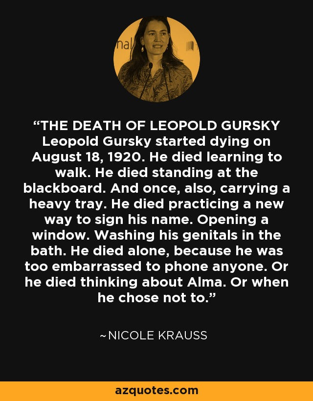 THE DEATH OF LEOPOLD GURSKY Leopold Gursky started dying on August 18, 1920. He died learning to walk. He died standing at the blackboard. And once, also, carrying a heavy tray. He died practicing a new way to sign his name. Opening a window. Washing his genitals in the bath. He died alone, because he was too embarrassed to phone anyone. Or he died thinking about Alma. Or when he chose not to. - Nicole Krauss