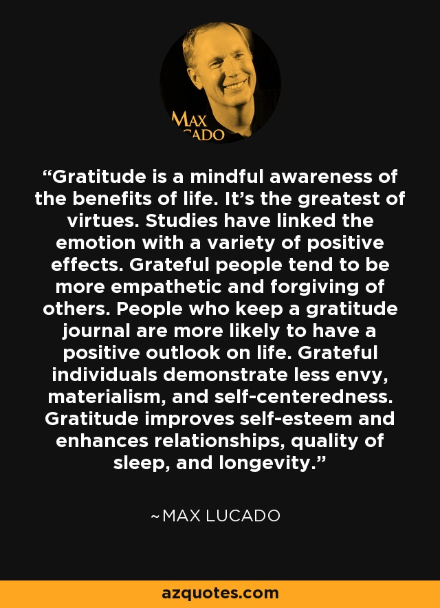 Gratitude is a mindful awareness of the benefits of life. It's the greatest of virtues. Studies have linked the emotion with a variety of positive effects. Grateful people tend to be more empathetic and forgiving of others. People who keep a gratitude journal are more likely to have a positive outlook on life. Grateful individuals demonstrate less envy, materialism, and self-centeredness. Gratitude improves self-esteem and enhances relationships, quality of sleep, and longevity. - Max Lucado