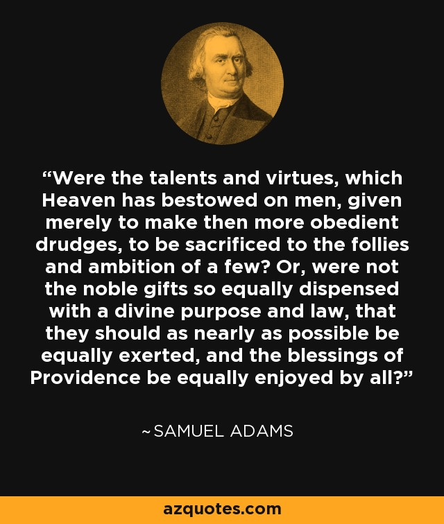Were the talents and virtues, which Heaven has bestowed on men, given merely to make then more obedient drudges, to be sacrificed to the follies and ambition of a few? Or, were not the noble gifts so equally dispensed with a divine purpose and law, that they should as nearly as possible be equally exerted, and the blessings of Providence be equally enjoyed by all? - Samuel Adams