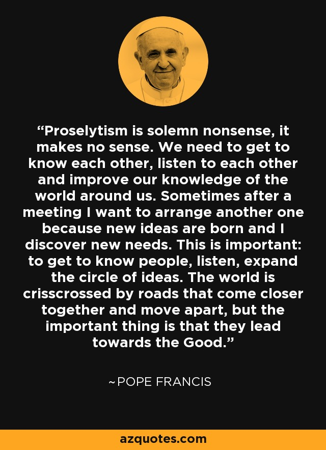 Proselytism is solemn nonsense, it makes no sense. We need to get to know each other, listen to each other and improve our knowledge of the world around us. Sometimes after a meeting I want to arrange another one because new ideas are born and I discover new needs. This is important: to get to know people, listen, expand the circle of ideas. The world is crisscrossed by roads that come closer together and move apart, but the important thing is that they lead towards the Good. - Pope Francis