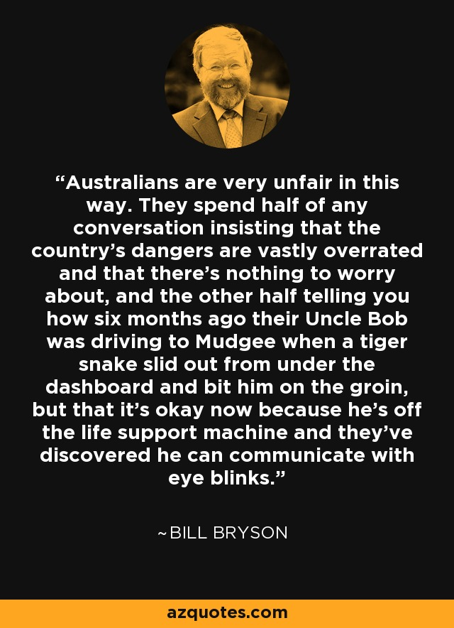 Australians are very unfair in this way. They spend half of any conversation insisting that the country's dangers are vastly overrated and that there's nothing to worry about, and the other half telling you how six months ago their Uncle Bob was driving to Mudgee when a tiger snake slid out from under the dashboard and bit him on the groin, but that it's okay now because he's off the life support machine and they've discovered he can communicate with eye blinks. - Bill Bryson