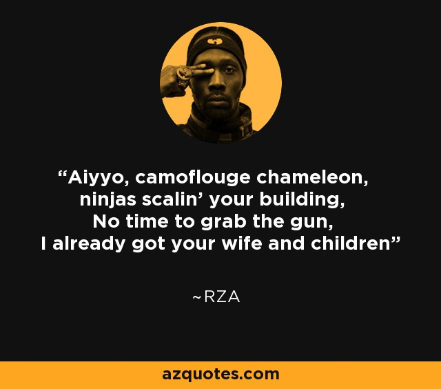 Aiyyo, camoflouge chameleon, ninjas scalin' your building, No time to grab the gun, I already got your wife and children - RZA
