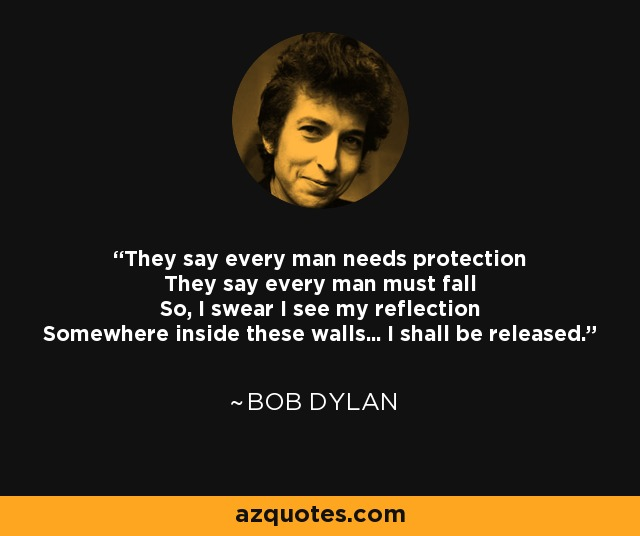 They say every man needs protection They say every man must fall So, I swear I see my reflection Somewhere inside these walls... I shall be released. - Bob Dylan