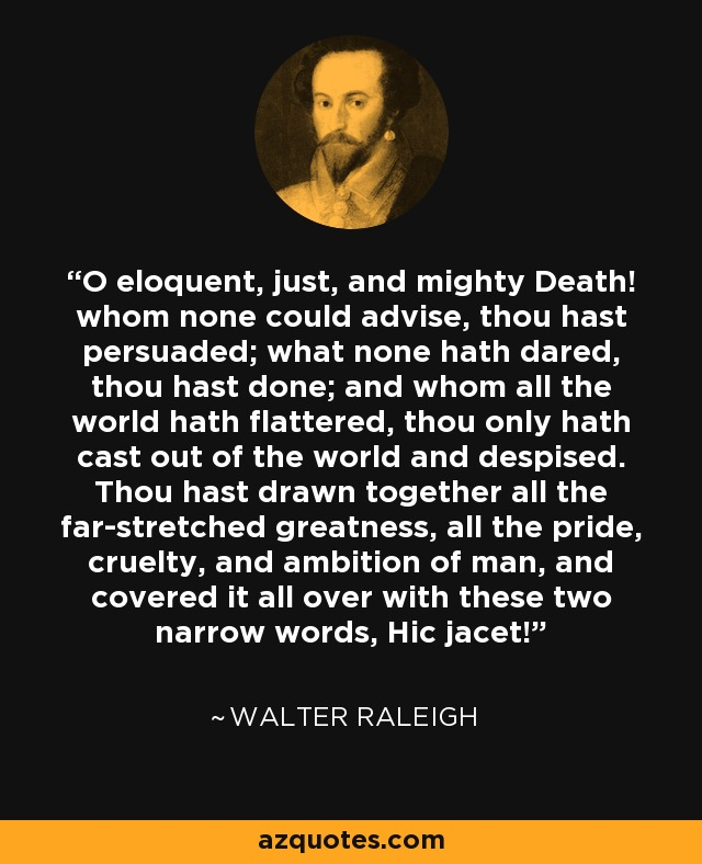 O eloquent, just, and mighty Death! whom none could advise, thou hast persuaded; what none hath dared, thou hast done; and whom all the world hath flattered, thou only hath cast out of the world and despised. Thou hast drawn together all the far-stretched greatness, all the pride, cruelty, and ambition of man, and covered it all over with these two narrow words, Hic jacet! - Walter Raleigh