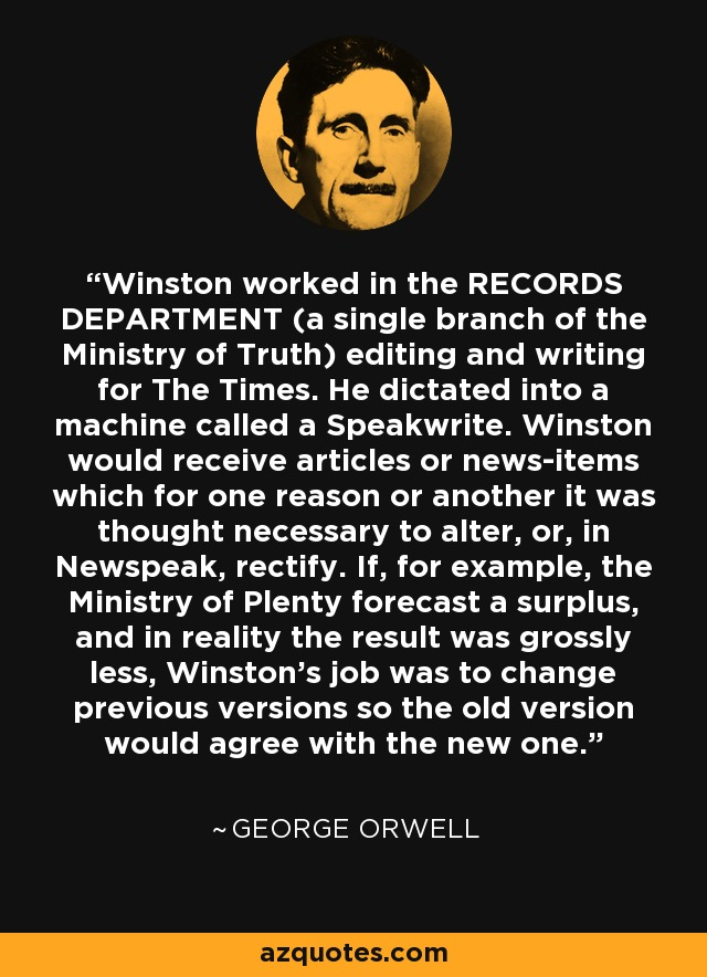 Winston worked in the RECORDS DEPARTMENT (a single branch of the Ministry of Truth) editing and writing for The Times. He dictated into a machine called a Speakwrite. Winston would receive articles or news-items which for one reason or another it was thought necessary to alter, or, in Newspeak, rectify. If, for example, the Ministry of Plenty forecast a surplus, and in reality the result was grossly less, Winston's job was to change previous versions so the old version would agree with the new one. - George Orwell