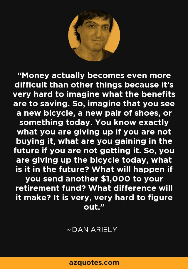 Money actually becomes even more difficult than other things because it's very hard to imagine what the benefits are to saving. So, imagine that you see a new bicycle, a new pair of shoes, or something today. You know exactly what you are giving up if you are not buying it, what are you gaining in the future if you are not getting it. So, you are giving up the bicycle today, what is it in the future? What will happen if you send another $1,000 to your retirement fund? What difference will it make? It is very, very hard to figure out. - Dan Ariely