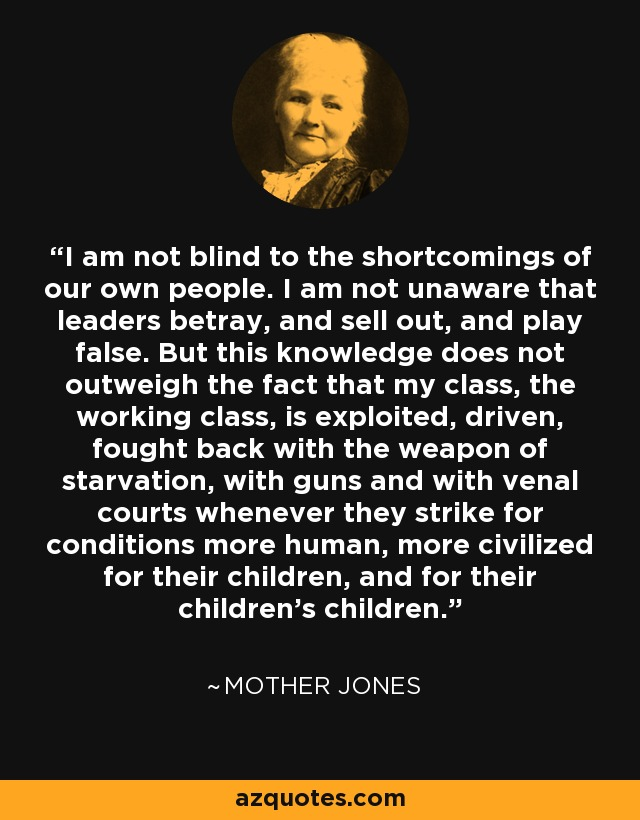 I am not blind to the shortcomings of our own people. I am not unaware that leaders betray, and sell out, and play false. But this knowledge does not outweigh the fact that my class, the working class, is exploited, driven, fought back with the weapon of starvation, with guns and with venal courts whenever they strike for conditions more human, more civilized for their children, and for their children's children. - Mother Jones
