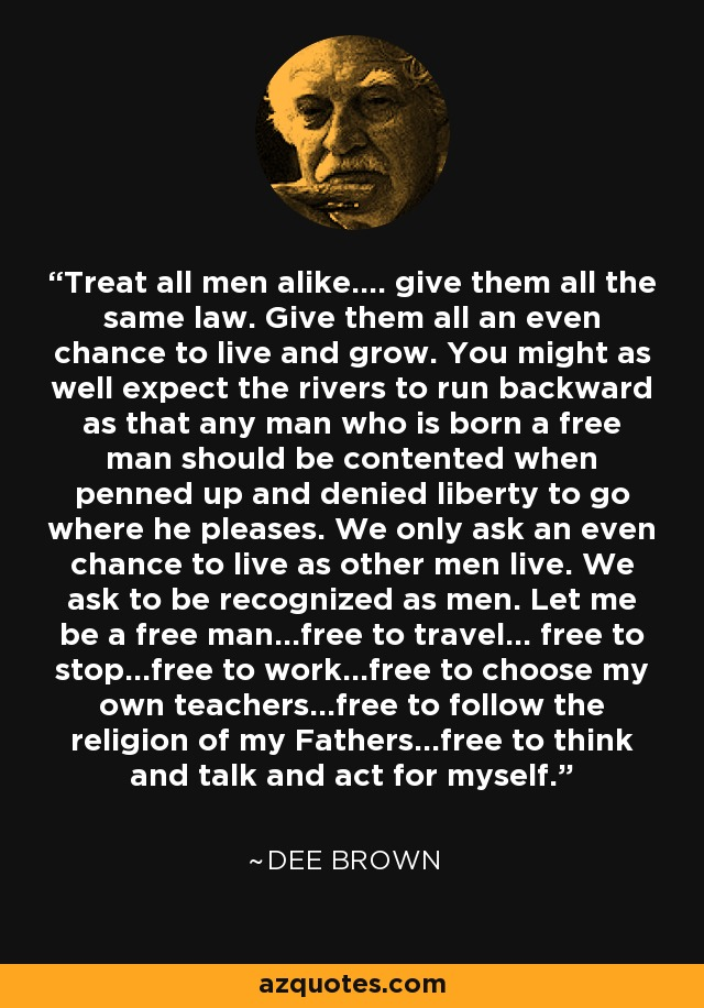 Treat all men alike.... give them all the same law. Give them all an even chance to live and grow. You might as well expect the rivers to run backward as that any man who is born a free man should be contented when penned up and denied liberty to go where he pleases. We only ask an even chance to live as other men live. We ask to be recognized as men. Let me be a free man...free to travel... free to stop...free to work...free to choose my own teachers...free to follow the religion of my Fathers...free to think and talk and act for myself. - Dee Brown