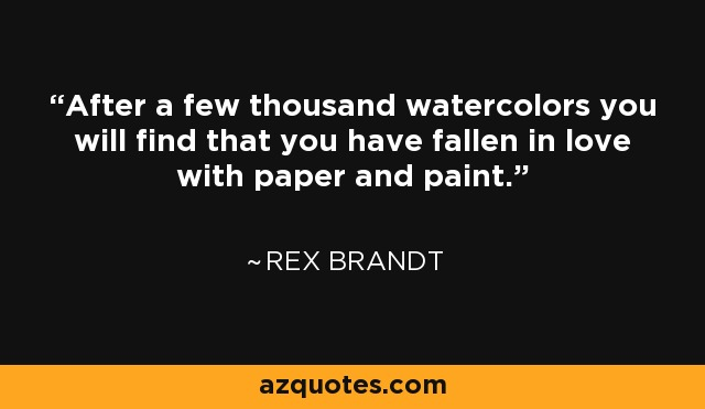After a few thousand watercolors you will find that you have fallen in love with paper and paint. - Rex Brandt