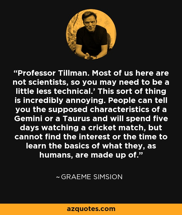 Professor Tillman. Most of us here are not scientists, so you may need to be a little less technical.' This sort of thing is incredibly annoying. People can tell you the supposed characteristics of a Gemini or a Taurus and will spend five days watching a cricket match, but cannot find the interest or the time to learn the basics of what they, as humans, are made up of. - Graeme Simsion