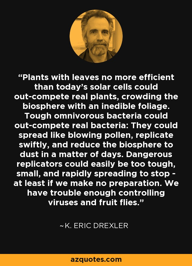 Plants with leaves no more efficient than today's solar cells could out-compete real plants, crowding the biosphere with an inedible foliage. Tough omnivorous bacteria could out-compete real bacteria: They could spread like blowing pollen, replicate swiftly, and reduce the biosphere to dust in a matter of days. Dangerous replicators could easily be too tough, small, and rapidly spreading to stop - at least if we make no preparation. We have trouble enough controlling viruses and fruit flies. - K. Eric Drexler