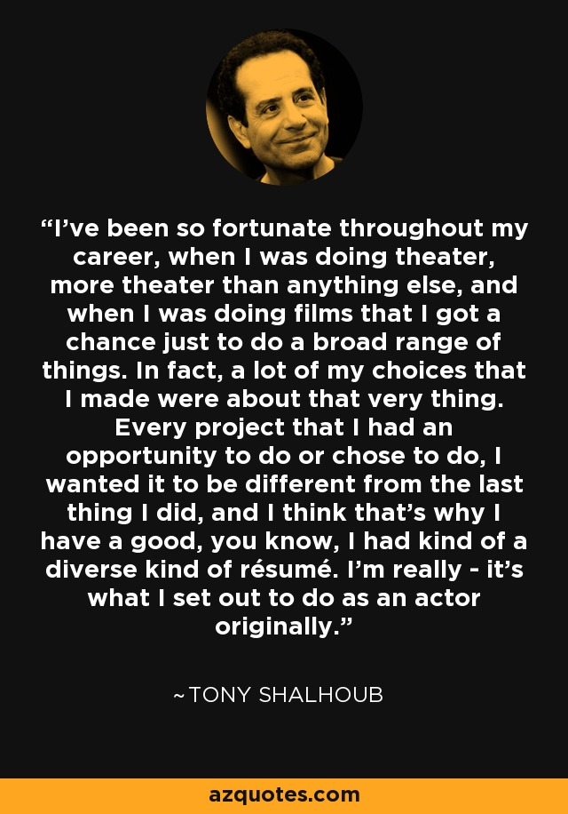 I've been so fortunate throughout my career, when I was doing theater, more theater than anything else, and when I was doing films that I got a chance just to do a broad range of things. In fact, a lot of my choices that I made were about that very thing. Every project that I had an opportunity to do or chose to do, I wanted it to be different from the last thing I did, and I think that's why I have a good, you know, I had kind of a diverse kind of résumé. I'm really - it's what I set out to do as an actor originally. - Tony Shalhoub