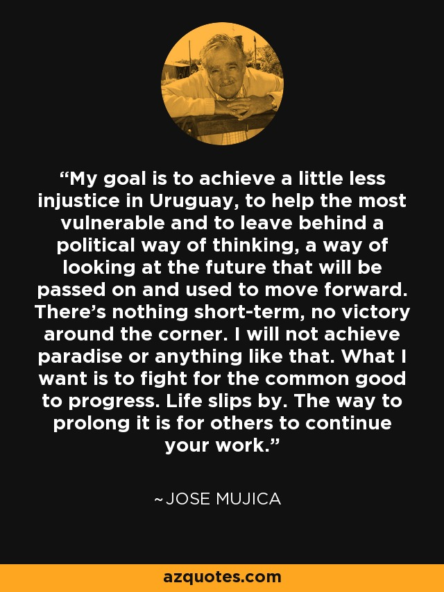 My goal is to achieve a little less injustice in Uruguay, to help the most vulnerable and to leave behind a political way of thinking, a way of looking at the future that will be passed on and used to move forward. There's nothing short-term, no victory around the corner. I will not achieve paradise or anything like that. What I want is to fight for the common good to progress. Life slips by. The way to prolong it is for others to continue your work. - Jose Mujica