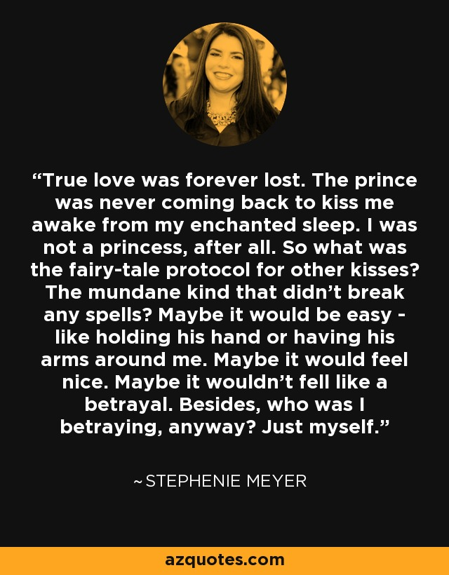 True love was forever lost. The prince was never coming back to kiss me awake from my enchanted sleep. I was not a princess, after all. So what was the fairy-tale protocol for other kisses? The mundane kind that didn't break any spells? Maybe it would be easy - like holding his hand or having his arms around me. Maybe it would feel nice. Maybe it wouldn't fell like a betrayal. Besides, who was I betraying, anyway? Just myself. - Stephenie Meyer