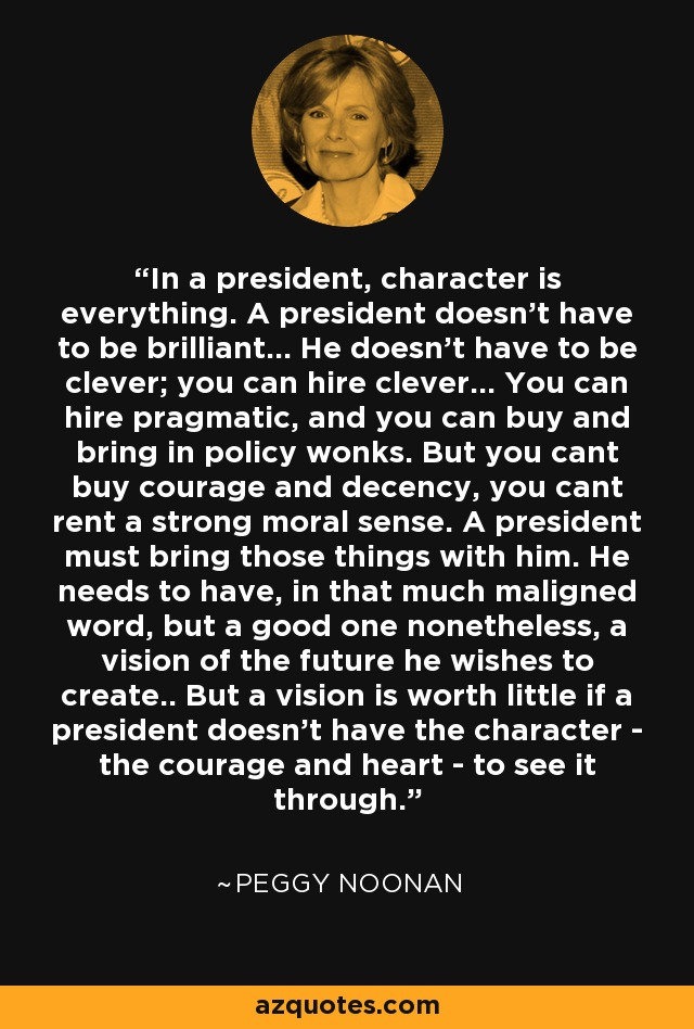 In a president, character is everything. A president doesn't have to be brilliant... He doesn't have to be clever; you can hire clever... You can hire pragmatic, and you can buy and bring in policy wonks. But you cant buy courage and decency, you cant rent a strong moral sense. A president must bring those things with him. He needs to have, in that much maligned word, but a good one nonetheless, a vision of the future he wishes to create.. But a vision is worth little if a president doesn't have the character - the courage and heart - to see it through. - Peggy Noonan