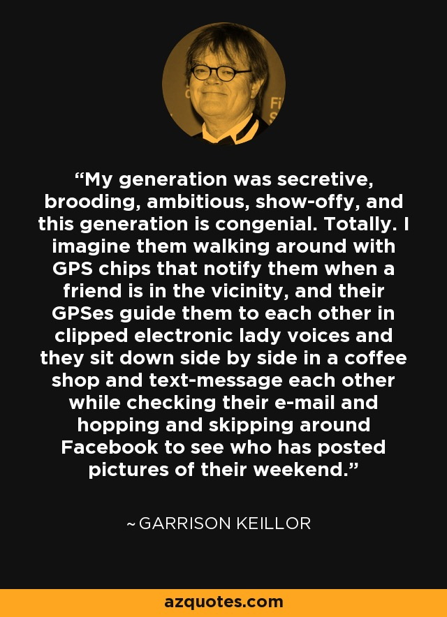 My generation was secretive, brooding, ambitious, show-offy, and this generation is congenial. Totally. I imagine them walking around with GPS chips that notify them when a friend is in the vicinity, and their GPSes guide them to each other in clipped electronic lady voices and they sit down side by side in a coffee shop and text-message each other while checking their e-mail and hopping and skipping around Facebook to see who has posted pictures of their weekend. - Garrison Keillor