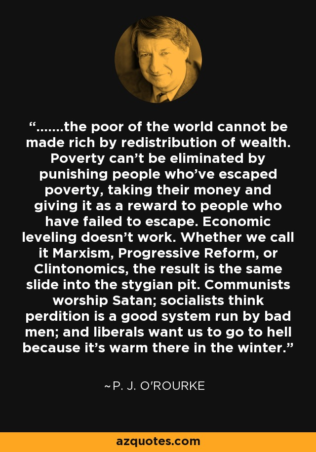 .......the poor of the world cannot be made rich by redistribution of wealth. Poverty can't be eliminated by punishing people who've escaped poverty, taking their money and giving it as a reward to people who have failed to escape. Economic leveling doesn't work. Whether we call it Marxism, Progressive Reform, or Clintonomics, the result is the same slide into the stygian pit. Communists worship Satan; socialists think perdition is a good system run by bad men; and liberals want us to go to hell because it's warm there in the winter. - P. J. O'Rourke