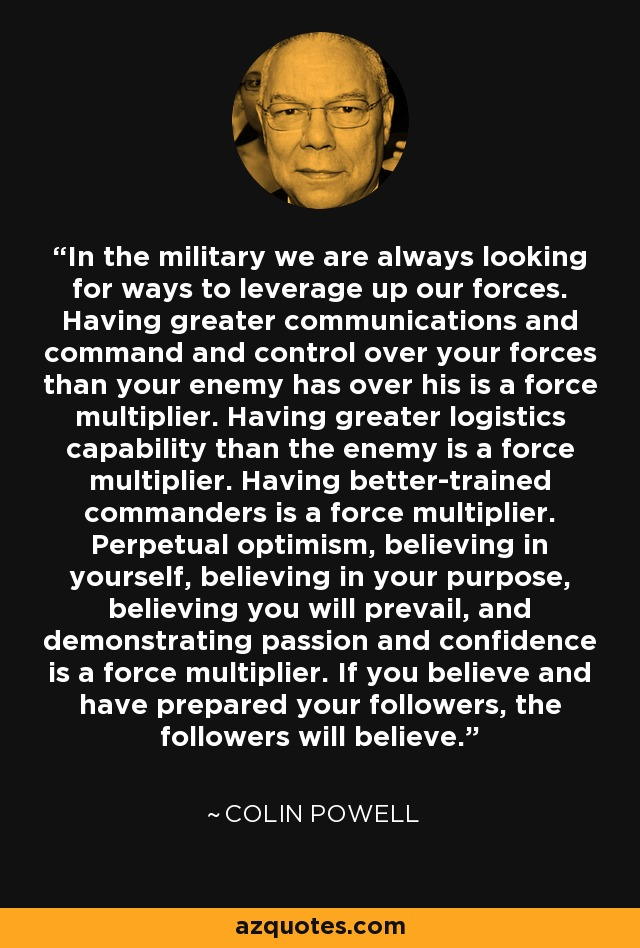 In the military we are always looking for ways to leverage up our forces. Having greater communications and command and control over your forces than your enemy has over his is a force multiplier. Having greater logistics capability than the enemy is a force multiplier. Having better-trained commanders is a force multiplier. Perpetual optimism, believing in yourself, believing in your purpose, believing you will prevail, and demonstrating passion and confidence is a force multiplier. If you believe and have prepared your followers, the followers will believe. - Colin Powell