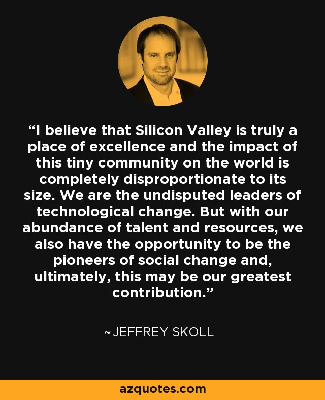 I believe that Silicon Valley is truly a place of excellence and the impact of this tiny community on the world is completely disproportionate to its size. We are the undisputed leaders of technological change. But with our abundance of talent and resources, we also have the opportunity to be the pioneers of social change and, ultimately, this may be our greatest contribution. - Jeffrey Skoll