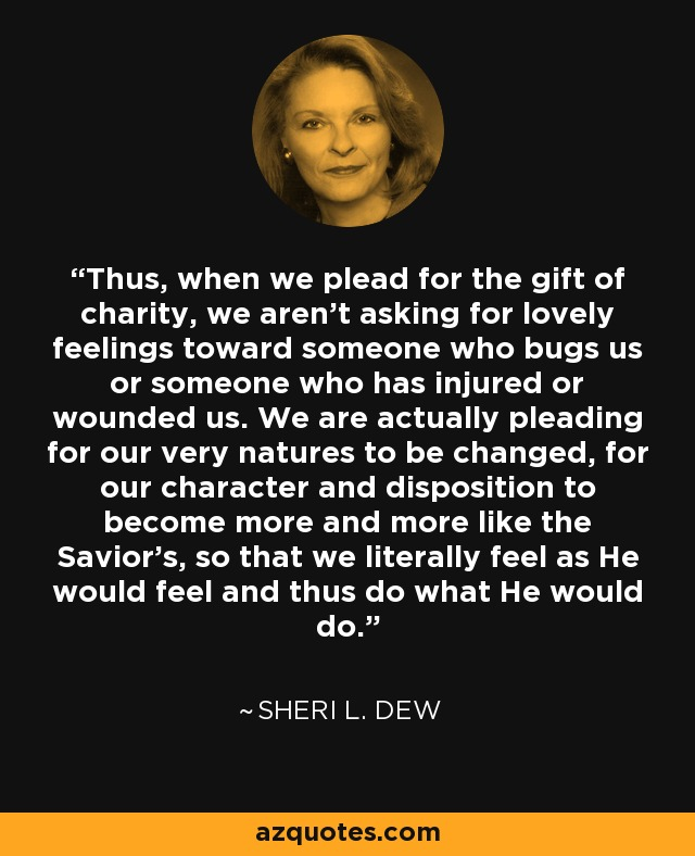 Thus, when we plead for the gift of charity, we aren't asking for lovely feelings toward someone who bugs us or someone who has injured or wounded us. We are actually pleading for our very natures to be changed, for our character and disposition to become more and more like the Savior's, so that we literally feel as He would feel and thus do what He would do. - Sheri L. Dew