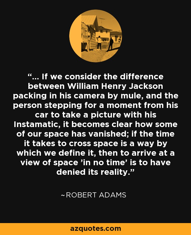 ... If we consider the difference between William Henry Jackson packing in his camera by mule, and the person stepping for a moment from his car to take a picture with his Instamatic, it becomes clear how some of our space has vanished; if the time it takes to cross space is a way by which we define it, then to arrive at a view of space 'in no time' is to have denied its reality. - Robert Adams