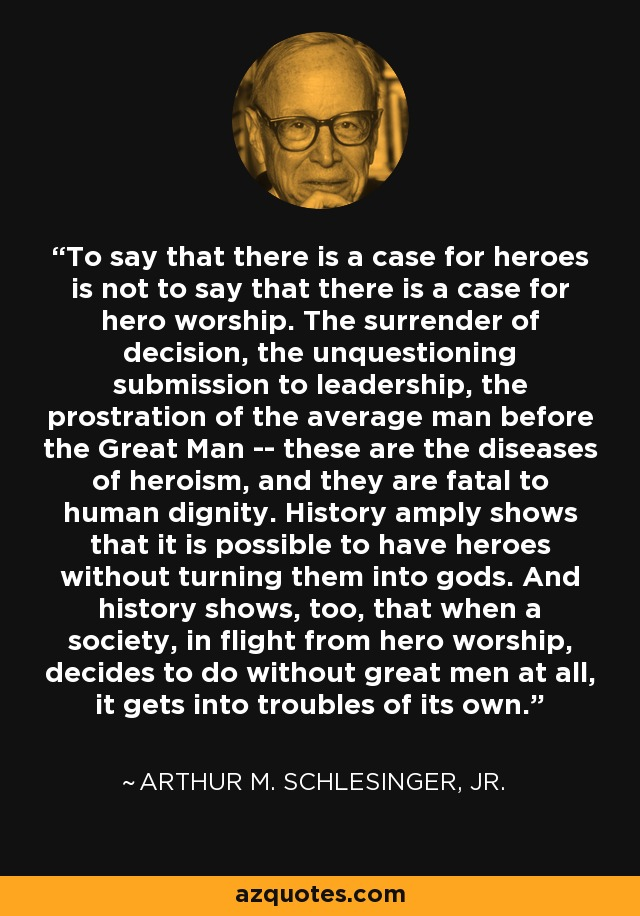 To say that there is a case for heroes is not to say that there is a case for hero worship. The surrender of decision, the unquestioning submission to leadership, the prostration of the average man before the Great Man -- these are the diseases of heroism, and they are fatal to human dignity. History amply shows that it is possible to have heroes without turning them into gods. And history shows, too, that when a society, in flight from hero worship, decides to do without great men at all, it gets into troubles of its own. - Arthur M. Schlesinger, Jr.