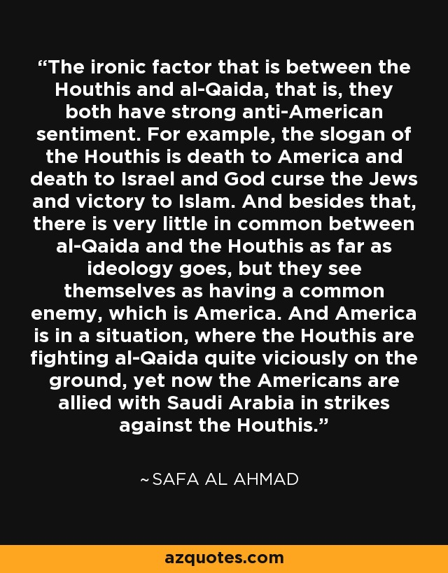 The ironic factor that is between the Houthis and al-Qaida, that is, they both have strong anti-American sentiment. For example, the slogan of the Houthis is death to America and death to Israel and God curse the Jews and victory to Islam. And besides that, there is very little in common between al-Qaida and the Houthis as far as ideology goes, but they see themselves as having a common enemy, which is America. And America is in a situation, where the Houthis are fighting al-Qaida quite viciously on the ground, yet now the Americans are allied with Saudi Arabia in strikes against the Houthis. - Safa Al Ahmad