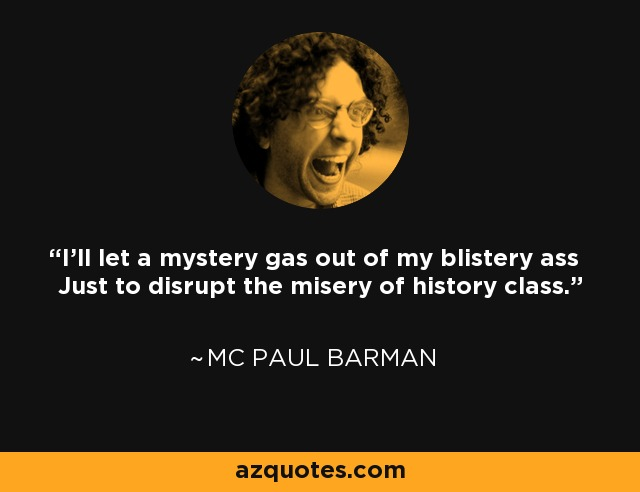 I'll let a mystery gas out of my blistery ass Just to disrupt the misery of history class. - MC Paul Barman