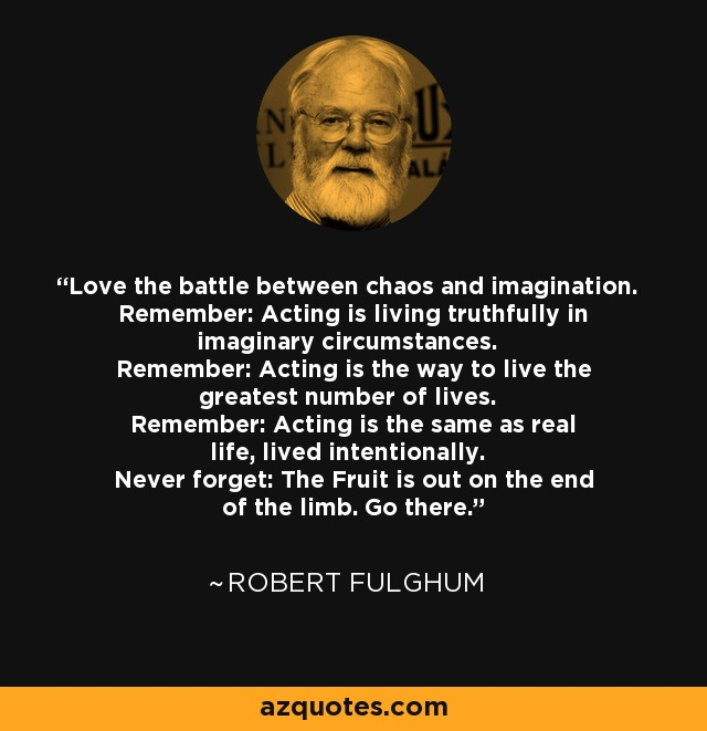 Love the battle between chaos and imagination. Remember: Acting is living truthfully in imaginary circumstances. Remember: Acting is the way to live the greatest number of lives. Remember: Acting is the same as real life, lived intentionally. Never forget: The Fruit is out on the end of the limb. Go there. - Robert Fulghum