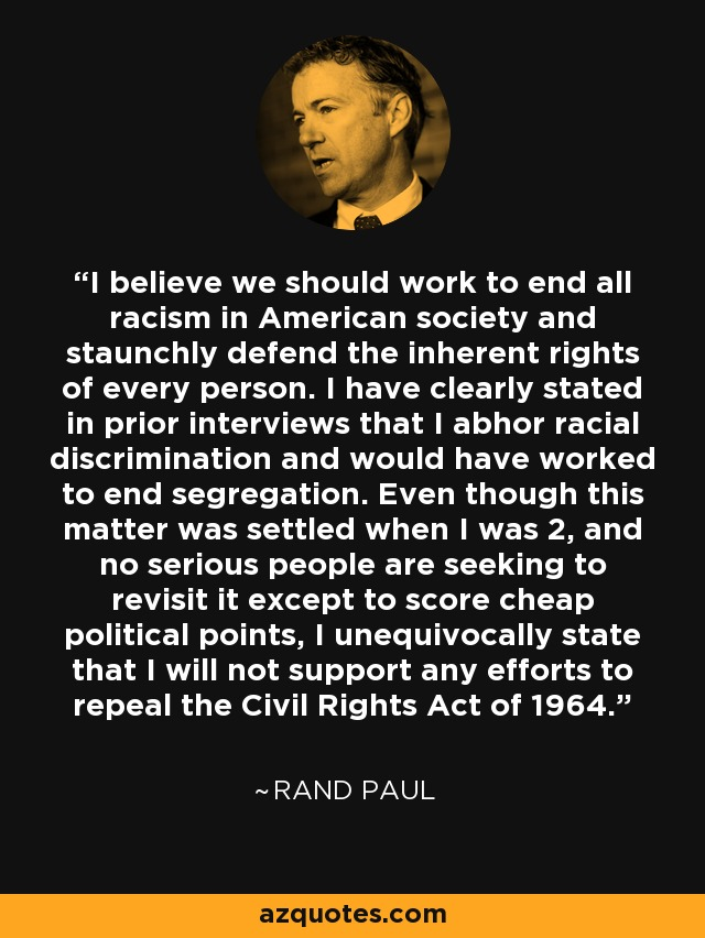 I believe we should work to end all racism in American society and staunchly defend the inherent rights of every person. I have clearly stated in prior interviews that I abhor racial discrimination and would have worked to end segregation. Even though this matter was settled when I was 2, and no serious people are seeking to revisit it except to score cheap political points, I unequivocally state that I will not support any efforts to repeal the Civil Rights Act of 1964. - Rand Paul