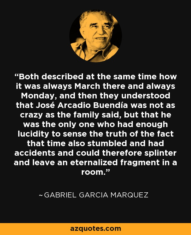 Both described at the same time how it was always March there and always Monday, and then they understood that José Arcadio Buendía was not as crazy as the family said, but that he was the only one who had enough lucidity to sense the truth of the fact that time also stumbled and had accidents and could therefore splinter and leave an eternalized fragment in a room. - Gabriel Garcia Marquez