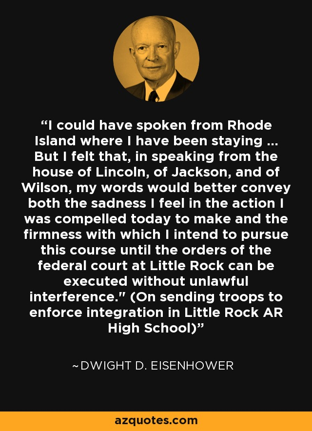 I could have spoken from Rhode Island where I have been staying ... But I felt that, in speaking from the house of Lincoln, of Jackson, and of Wilson, my words would better convey both the sadness I feel in the action I was compelled today to make and the firmness with which I intend to pursue this course until the orders of the federal court at Little Rock can be executed without unlawful interference.