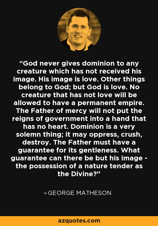 God never gives dominion to any creature which has not received his image. His image is love. Other things belong to God; but God is love. No creature that has not love will be allowed to have a permanent empire. The Father of mercy will not put the reigns of government into a hand that has no heart. Dominion is a very solemn thing; it may oppress, crush, destroy. The Father must have a guarantee for its gentleness. What guarantee can there be but his image - the possession of a nature tender as the Divine? - George Matheson
