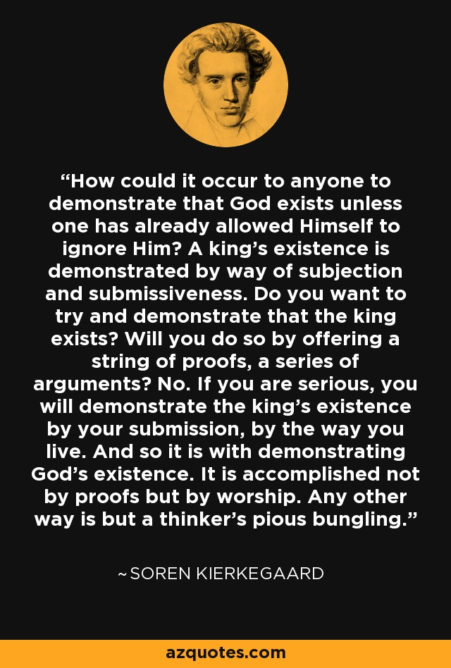 How could it occur to anyone to demonstrate that God exists unless one has already allowed Himself to ignore Him? A king's existence is demonstrated by way of subjection and submissiveness. Do you want to try and demonstrate that the king exists? Will you do so by offering a string of proofs, a series of arguments? No. If you are serious, you will demonstrate the king's existence by your submission, by the way you live. And so it is with demonstrating God's existence. It is accomplished not by proofs but by worship. Any other way is but a thinker's pious bungling. - Soren Kierkegaard