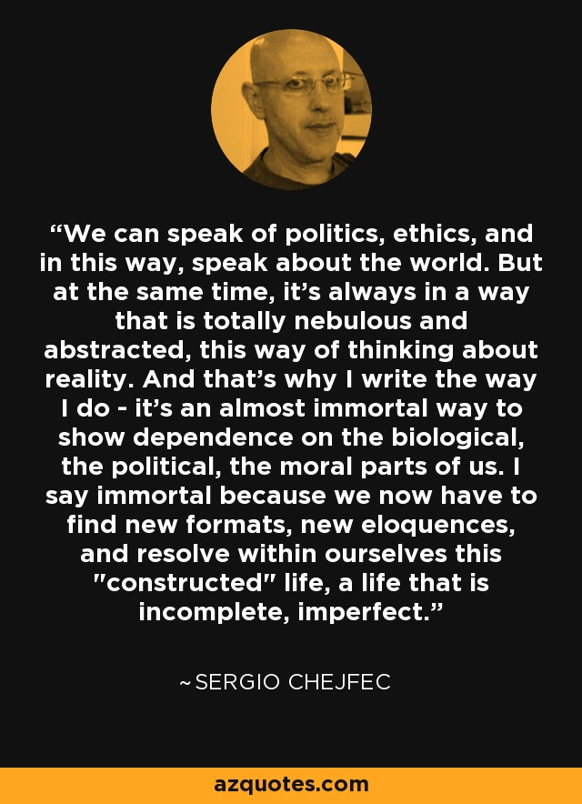 We can speak of politics, ethics, and in this way, speak about the world. But at the same time, it's always in a way that is totally nebulous and abstracted, this way of thinking about reality. And that's why I write the way I do - it's an almost immortal way to show dependence on the biological, the political, the moral parts of us. I say immortal because we now have to find new formats, new eloquences, and resolve within ourselves this