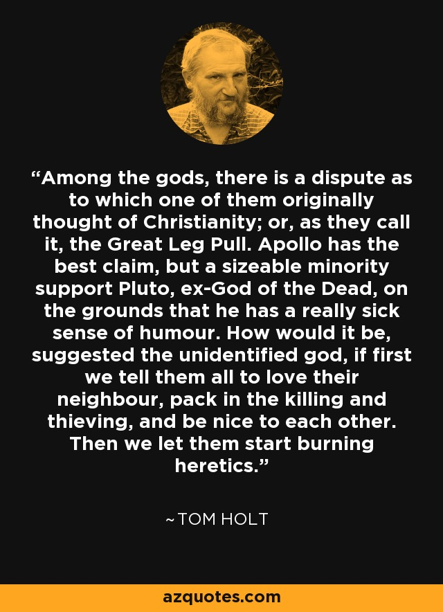 Among the gods, there is a dispute as to which one of them originally thought of Christianity; or, as they call it, the Great Leg Pull. Apollo has the best claim, but a sizeable minority support Pluto, ex-God of the Dead, on the grounds that he has a really sick sense of humour. How would it be, suggested the unidentified god, if first we tell them all to love their neighbour, pack in the killing and thieving, and be nice to each other. Then we let them start burning heretics. - Tom Holt