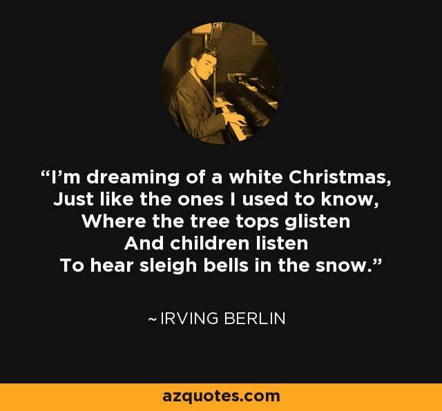I'm dreaming of a white Christmas, Just like the ones I used to know, Where the tree tops glisten And children listen To hear sleigh bells in the snow. - Irving Berlin