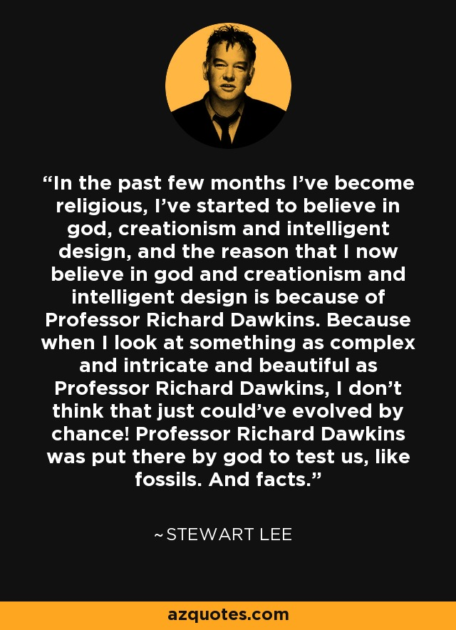In the past few months I've become religious, I've started to believe in god, creationism and intelligent design, and the reason that I now believe in god and creationism and intelligent design is because of Professor Richard Dawkins. Because when I look at something as complex and intricate and beautiful as Professor Richard Dawkins, I don't think that just could've evolved by chance! Professor Richard Dawkins was put there by god to test us, like fossils. And facts. - Stewart Lee