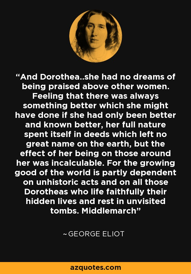 And Dorothea..she had no dreams of being praised above other women. Feeling that there was always something better which she might have done if she had only been better and known better, her full nature spent itself in deeds which left no great name on the earth, but the effect of her being on those around her was incalculable. For the growing good of the world is partly dependent on unhistoric acts and on all those Dorotheas who life faithfully their hidden lives and rest in unvisited tombs. Middlemarch - George Eliot