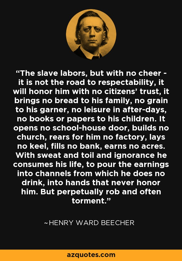 The slave labors, but with no cheer - it is not the road to respectability, it will honor him with no citizens' trust, it brings no bread to his family, no grain to his garner, no leisure in after-days, no books or papers to his children. It opens no school-house door, builds no church, rears for him no factory, lays no keel, fills no bank, earns no acres. With sweat and toil and ignorance he consumes his life, to pour the earnings into channels from which he does no drink, into hands that never honor him. But perpetually rob and often torment. - Henry Ward Beecher