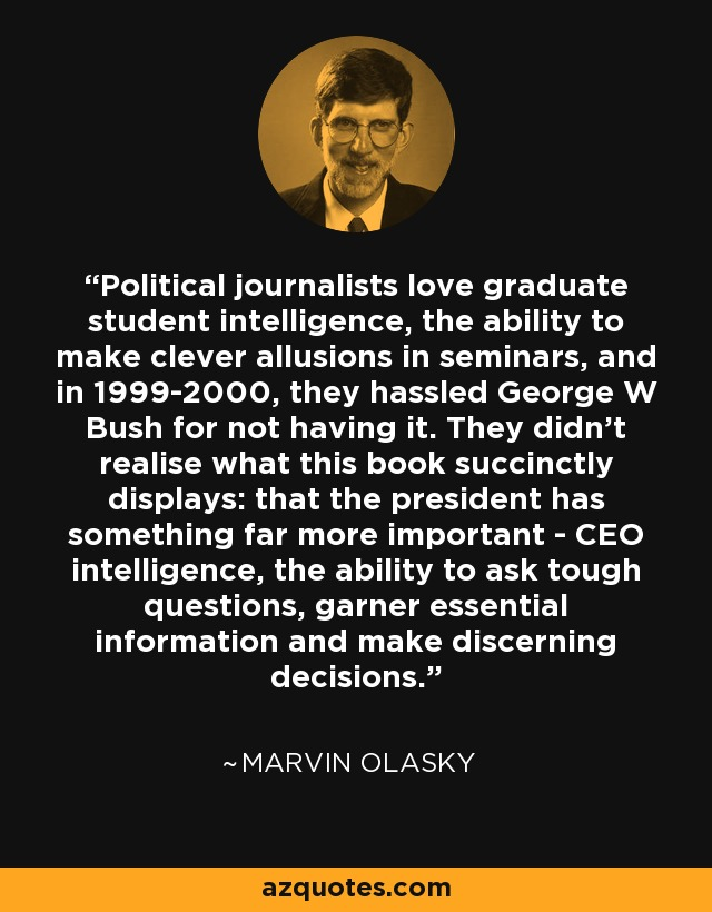 Political journalists love graduate student intelligence, the ability to make clever allusions in seminars, and in 1999-2000, they hassled George W Bush for not having it. They didn't realise what this book succinctly displays: that the president has something far more important - CEO intelligence, the ability to ask tough questions, garner essential information and make discerning decisions. - Marvin Olasky