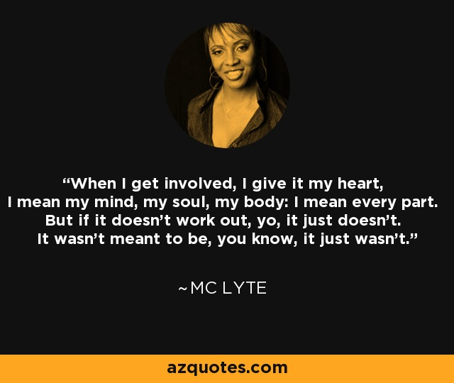 When I get involved, I give it my heart, I mean my mind, my soul, my body: I mean every part. But if it doesn't work out, yo, it just doesn't. It wasn't meant to be, you know, it just wasn't. - MC Lyte