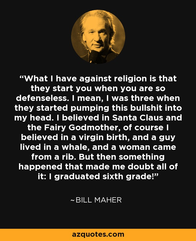 What I have against religion is that they start you when you are so defenseless. I mean, I was three when they started pumping this bullshit into my head. I believed in Santa Claus and the Fairy Godmother, of course I believed in a virgin birth, and a guy lived in a whale, and a woman came from a rib. But then something happened that made me doubt all of it: I graduated sixth grade! - Bill Maher