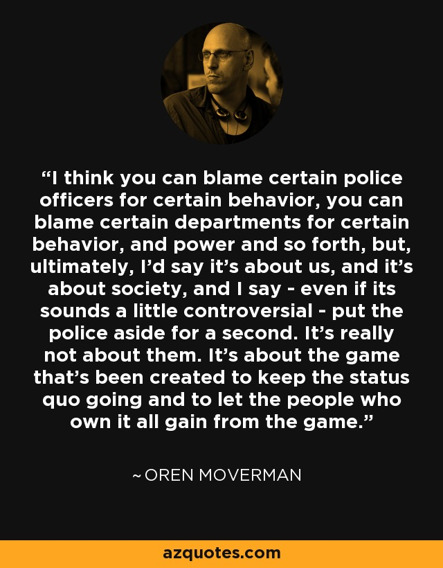 I think you can blame certain police officers for certain behavior, you can blame certain departments for certain behavior, and power and so forth, but, ultimately, I'd say it's about us, and it's about society, and I say - even if its sounds a little controversial - put the police aside for a second. It's really not about them. It's about the game that's been created to keep the status quo going and to let the people who own it all gain from the game. - Oren Moverman