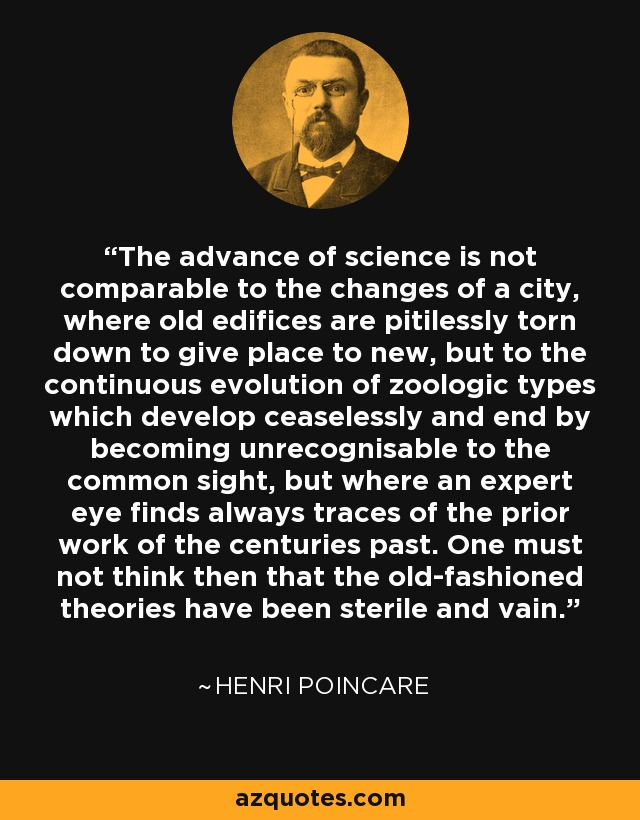 The advance of science is not comparable to the changes of a city, where old edifices are pitilessly torn down to give place to new, but to the continuous evolution of zoologic types which develop ceaselessly and end by becoming unrecognisable to the common sight, but where an expert eye finds always traces of the prior work of the centuries past. One must not think then that the old-fashioned theories have been sterile and vain. - Henri Poincare